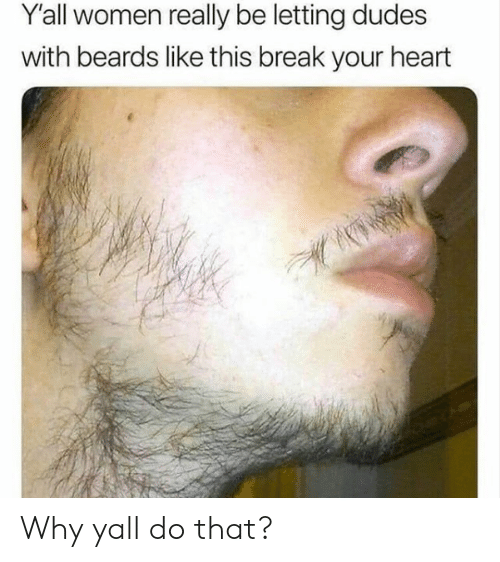 break your heart: Y'all women really be letting dudes  with beards like this break your heart Why yall do that?