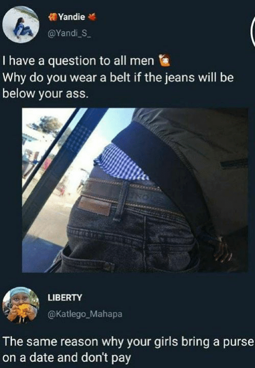 Ass, Dank, and Girls: YandieM  @Yandi S  I have a question to all men  Why do you wear a belt if the jeans will be  below your ass.  LIBERTY  @Katlego_Mahapa  The same reason why your girls bring a purse  on a date and don't pay
