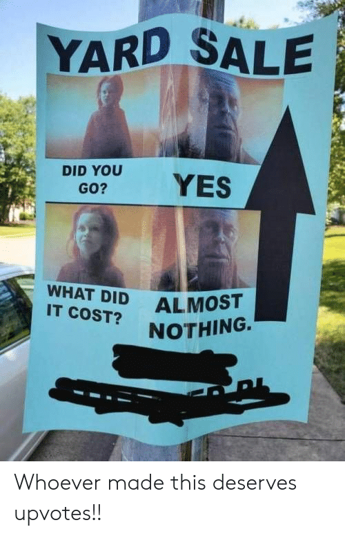 Yes, Did, and You: YARD SALE  DID YOU  GO?  YES  WHAT DID  IT COST?  ALMOST  NOTHING. Whoever made this deserves upvotes!!