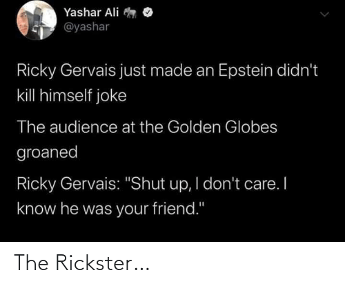 "Shut Up: Yashar Ali  @yashar  Ricky Gervais just made an Epstein didn't  kill himself joke  The audience at the Golden Globes  groaned  Ricky Gervais: ""Shut up, I don't care. I  know he was your friend."" The Rickster…"