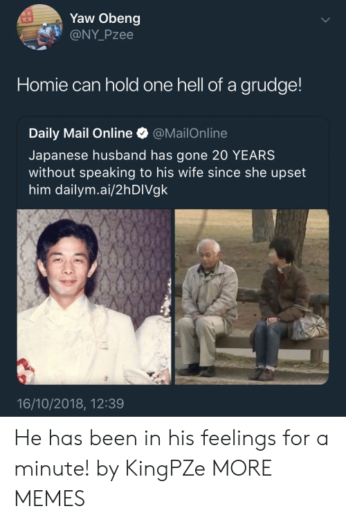 Mailonline: Yaw Obeng  @NY Pzee  Homie can hold one hell of a grudge  Daily Mail Online * @MailOnline  Japanese husband has gone 20 YEARS  without speaking to his wife since she upset  him dailym.ai/2hDIVgk  16/10/2018, 12:39 He has been in his feelings for a minute! by KingPZe MORE MEMES
