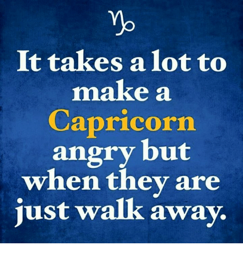 Just Walk Away: Yb  It takes a lot to  make a  Capricorn  angry but  when thev are  just walk away.