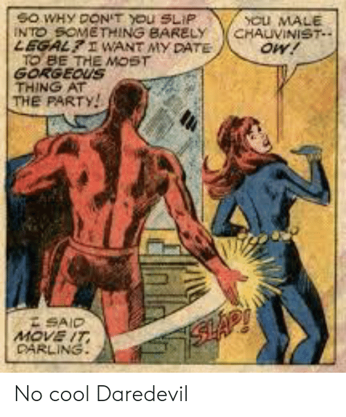 the party: YCu MALE  CHAUVINIST  oW!  SO WHY DON'T YOu SLIP  INTO SOMETHING BARELY  LEGALI WANT MY DATE  TO BE THE MOST  GORGEOUS  THING AT  THE PARTY!  SAID  MOVE IT  DARLING  SHAP No cool Daredevil