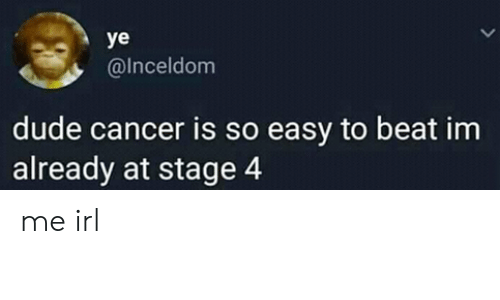 Dude, Cancer, and Irl: ye  @Inceldom  dude cancer is so easy to beat im  already at stage 4 me irl