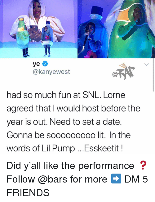Friends, Lit, and Memes: ye  @kanyewest  @R5  had so much fun at SNL. Lorne  agreed that I would host before the  year is out. Need to set a date  Gonna be sooooooooo lit. In the  words of Lil Pump ...Esskeetit! Did y'all like the performance ❓ Follow @bars for more ➡️ DM 5 FRIENDS
