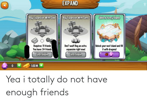 Have Enough: Yea i totally do not have enough friends