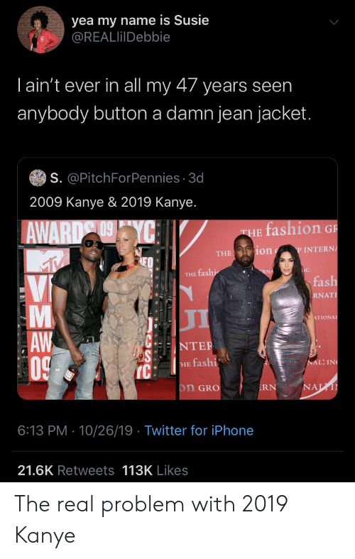 my name is: yea my name is Susie  @REALlilDebbie  Tain't ever in all my 47 years seen  anybody button a damn jean jacket.  S. @PitchForPennies 3d  2009 Kanye & 2019 Kanye.  fashion G  AWARD YC  THE  ion  P INTERNA  THE  NC.  RNA  THE fashi  fash  Vi  RNAT  л  ATIONAL  AW  0  NTER  NAL; IN  HE fashi  IC  NAL  on GRO  RN  6:13 PM 10/26/19 Twitter for iPhone  21.6K Retweets 113K Likes  LA The real problem with 2019 Kanye