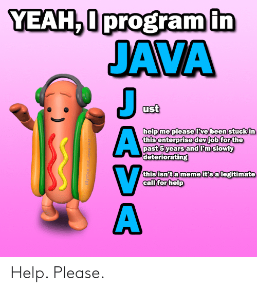 Meme, Yeah, and Enterprise: YEAH,0program in  JAVA  J  ust  help me pleaseve been stuck in  this enterprise devjob for the  past 5 years andPmslowly  deteriorating  this isn't a meme it's a legitimate  call for help  aSystem. out .meneln ()  DASA Help. Please.