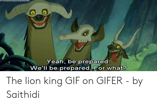 Lion King Gif: Yeah, be prepared  We'll be prepared. For what? The lion king GIF on GIFER - by Saithidi