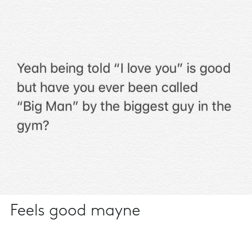 "Gym, Love, and Yeah: Yeah being told ""I love you"" is good  but have you ever been called  ""Big Man"" by the biggest guy in the  gym? Feels good mayne"