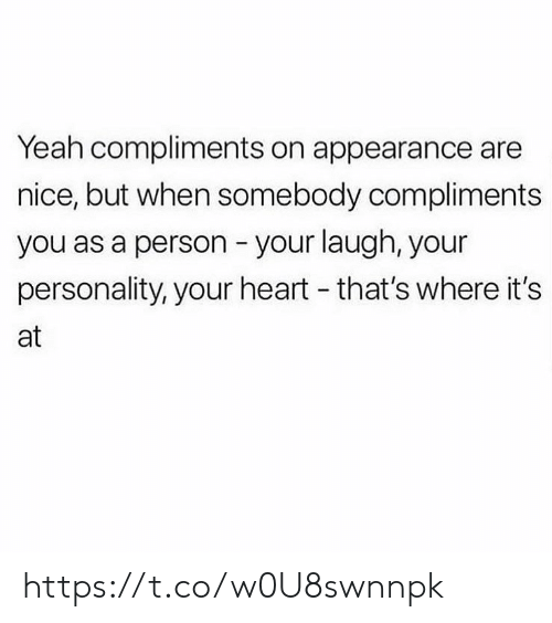 appearance: Yeah compliments on appearance are  nice, but when somebody compliments  you as a person your laugh, your  personality, your heart - that's where it's  at https://t.co/w0U8swnnpk