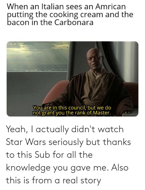 Gave: Yeah, I actually didn't watch Star Wars seriously but thanks to this Sub for all the knowledge you gave me. Also this is from a real story