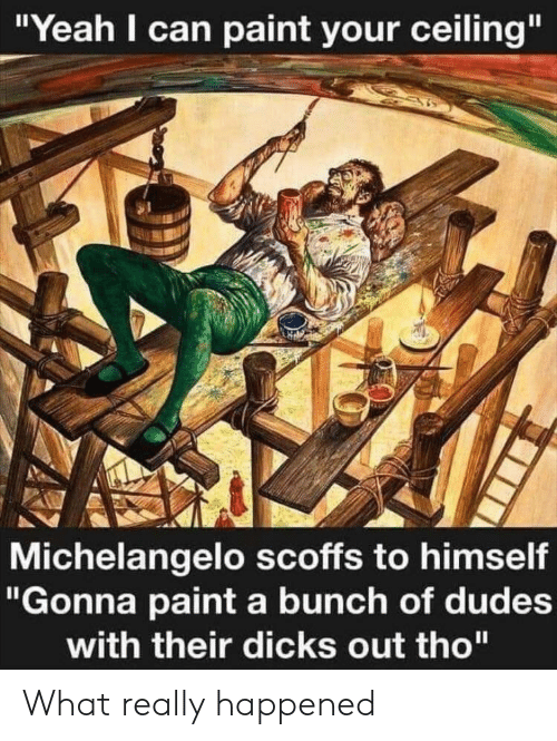"""What Really Happened: """"Yeah I can paint your ceiling""""  Michelangelo scoffs to himself  """"Gonna paint a bunch of dudes  with their dicks out tho"""" What really happened"""