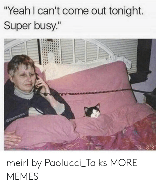 """Dank, Memes, and Target: """"Yeah I can't come out tonight.  Super busy.""""  dabmoms  S.8 meirl by Paolucci_Talks MORE MEMES"""