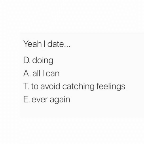 Catching Feelings: Yeah I date...  D. doing  A. all I carn  T. to avoid catching feelings  E. ever again