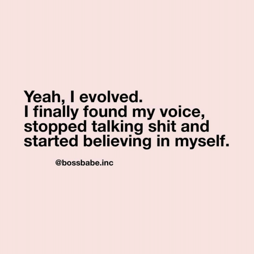 Shit, Yeah, and Voice: Yeah, I evolved.  I finally found my voice,  stopped talking shit and  started believing in myself.  @bossbabe.inc