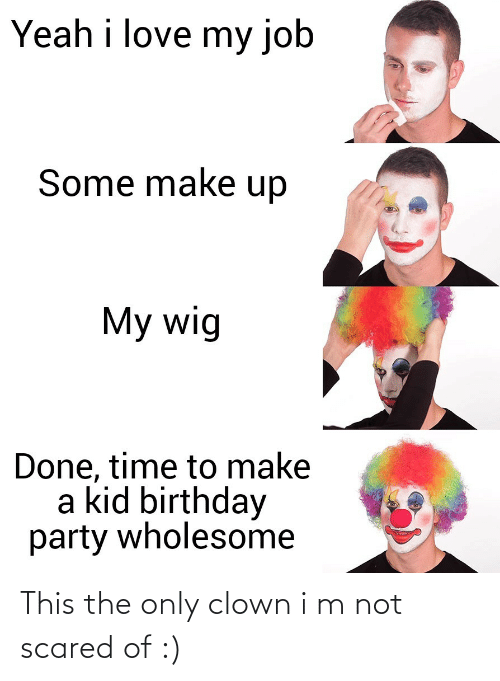 kid: Yeah i love my job  Some make up  My wig  Done, time to make  a kid birthday  party wholesome This the only clown i m not scared of :)