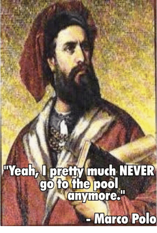 """marco polo: """"Yeah, I pretty mmuch NEVER  go to the poolt  any  Marco Polo"""