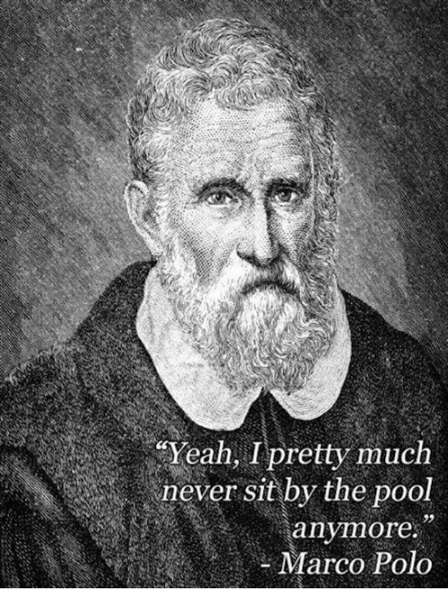 """marco polo: """"Yeah, I pretty much  never sit by the pool  anymore.  Marco Polo"""