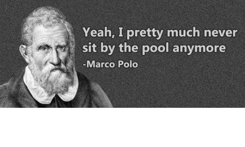 marco polo: Yeah, I pretty much never  sit by the pool anymore  Marco Polo