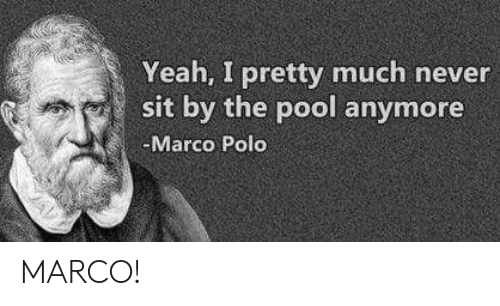marco polo: Yeah, I pretty much never  sit by the pool anymore  Marco Polo MARCO!