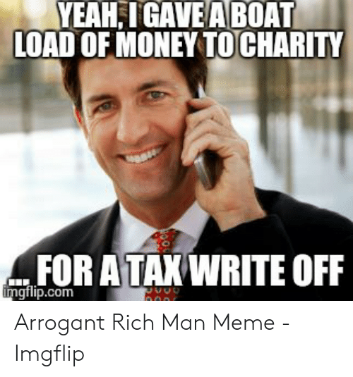 Arrogant Rich: YEAH,IGAVE A BOAT  LOAD OF MONEY TOCHARITY  .FOR ATAX WRITE OFF  gflip.com Arrogant Rich Man Meme - Imgflip
