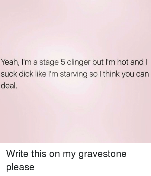 Yeah, Dick, and Girl Memes: Yeah, I'm a stage 5 clinger but I'm hot and I  suck dick like I'm starving so l think you can  deal Write this on my gravestone please