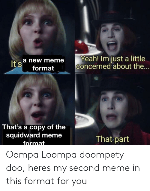 Meme, Squidward, and Yeah: Yeah! Im just a little  concerned about the...  a new meme  format  It's  That's a copy of the  squidward meme  format  That part Oompa Loompa doompety doo, heres my second meme in this format for you
