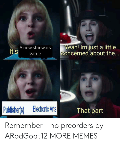 Dank, Memes, and Star Wars: Yeah! Im just a little  concerned about the...  A new star wars  It's  game  Publisher's) Electronic Arts  That part Remember - no preorders by ARodGoat12 MORE MEMES
