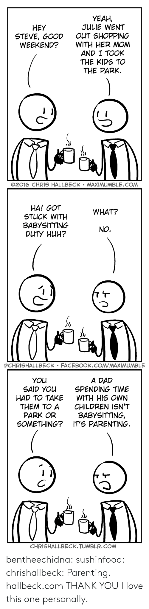 Children, Dad, and Facebook: YEAH,  JULIE WENT  OUT SHOPPING  WITH HER MOM  AND I TOOK  THE KIDS TO  THE PARK.  HEY  STEVE, GOOD  WEEKEND?  C-  ©2016 CHRIS HALLBECK . MAXIMUMBLE.COM   HA! GOT  STUCK WITH  BABYSITTING  WHAT?  NO.  @CHRISHALLBECK FACEBOOK.COMMAXIMUMBLE   A DAD  SPENDING TIME  WITH HIS OWN  CHILDREN ISN'T  BABYSITTING,  YOu  SAID YOu  HAD TO TAKE  THEM TO A  PARK OR  SOMETHING? IT'S PARENTING.  CHRISHALLBECK.TUMBLR.COM bentheechidna:  sushinfood:  chrishallbeck:  Parenting. hallbeck.com  THANK YOU  I love this one personally.