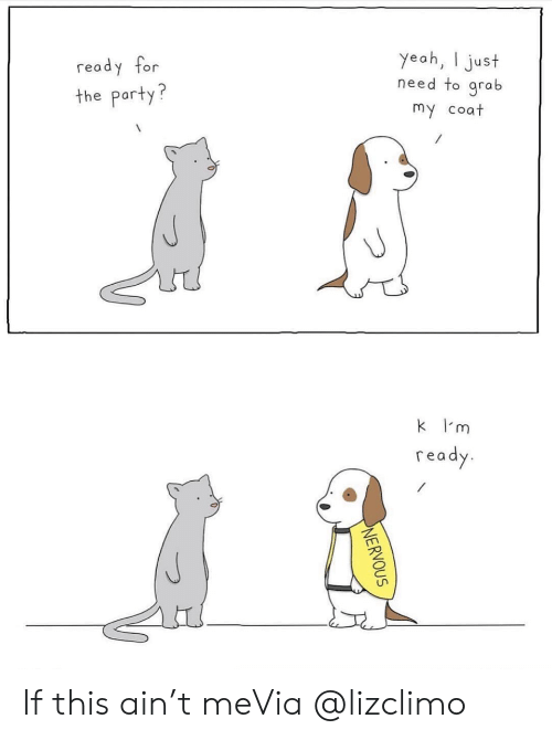 the party: yeah, just  need to grab  ready for  the party?  my coat  k m  ready  NERVOUS If this ain't meVia @lizclimo