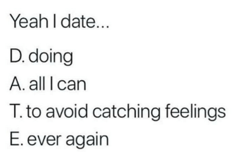 Catching Feelings: Yeah l date...  D. doing  A. all I carn  T. to avoid catching feelings  E. ever again