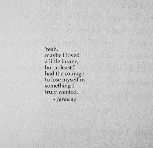 Courage: Yeah,  maybe I loved  a little insane,  but at least I  had the  courage  to lose myself in  something I  truly wanted.  - faraway