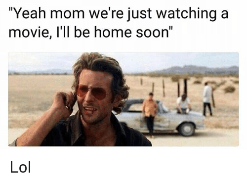 """Just Watching: """"Yeah mom we're just watching a  movie, l'll be home soon"""" Lol"""