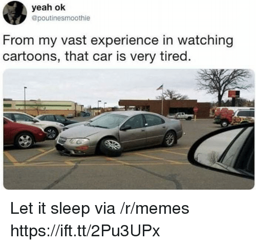 Memes, Yeah, and Cartoons: yeah ok  @poutinesmoothie  From my vast experience in watching  cartoons, that car is very tired Let it sleep via /r/memes https://ift.tt/2Pu3UPx