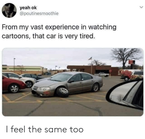 Yeah Ok: yeah ok  @poutinesmoothie  From my vast experience in watching  cartoons, that car is very tired. I feel the same too