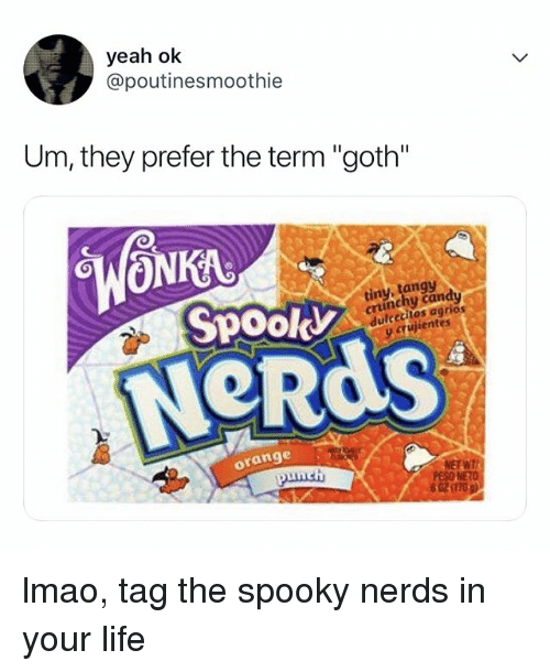 "peso: yeah ok  @poutinesmoothie  Um, they prefer the term ""goth""  tiny, tangy  Spook  crunchy candy  dulcecitos agrios  y crujientes  NeRdS  orange  PESO NETO  6 02 (1709) lmao, tag the spooky nerds in your life"