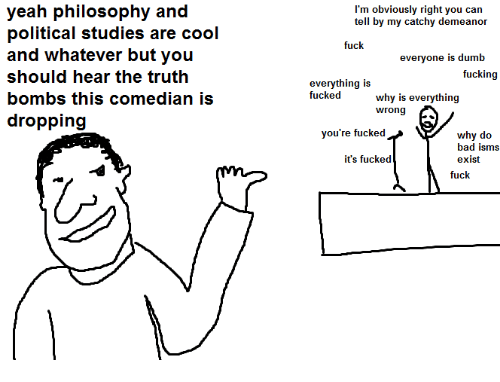 Truth Bomb: yeah philosophy and  political studies are cool  and whatever but you  should hear the truth  bombs this comedian is  dropping  I'm obviously right you can  tell by my catchy demeanor  fuck  everyone is dumb  fucking  everything is  fucked  why is everything  wrong  you're fucked  why do  bad isms  it's fucked  exist  fuck