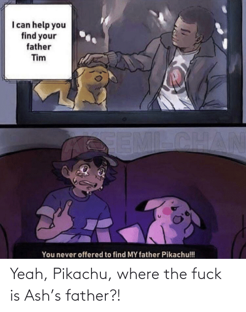 the fuck: Yeah, Pikachu, where the fuck is Ash's father?!