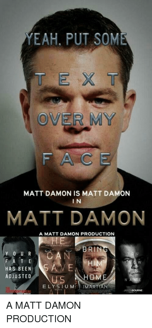 Matt Damon, Yeah, and Martian: YEAH, PUT SOME  T EX T  OVER MY  FACE  MATT DAMON IS MATT DAMON  I N  MATT DAMON  A MATT DAMON PRODUCTION  BRIN  F A T E  HAS BEENS  ADIUSTED  Hi  OM  US  ELY SIUM MARTIAN  NT B  JASONBOURNE A MATT DAMON PRODUCTION