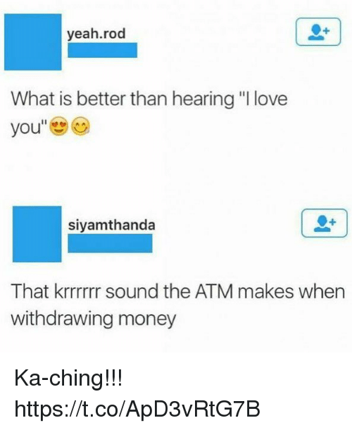 "♂: yeah.rod  What is better than hearing ""I love  you  siyamthanda  That krrrrrr sound the ATM makes when  withdrawing money Ka-ching!!! https://t.co/ApD3vRtG7B"