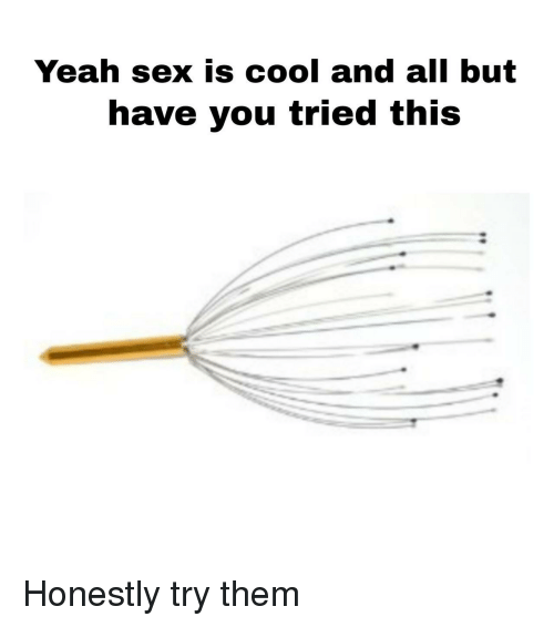 Have You Tried: Yeah sex is cool and all but  have you tried this Honestly try them