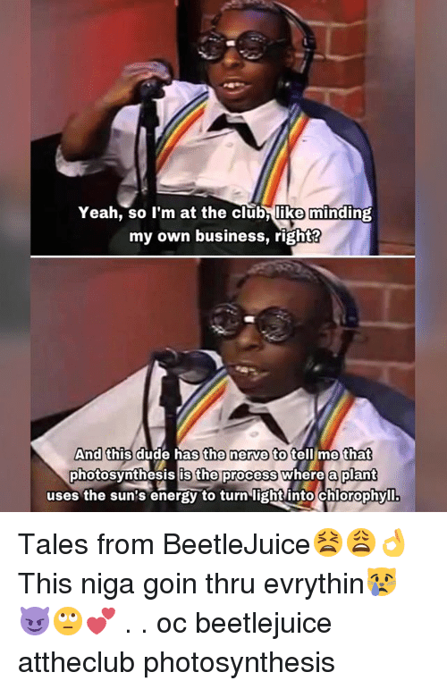 Beetlejuice: Yeah, so I'm at the club like minding  my own business, right?  And this dude has the nerve to tell me that  photosynthesis is the process where a plant  uses the sun's energy to turn light into Chlorophyll. Tales from BeetleJuice😫😩👌 This niga goin thru evrythin😿😈🙄💕 . . oc beetlejuice attheclub photosynthesis