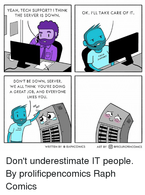 Dank, Yeah, and Tech Support: YEAH, TECH SUPPORT? I THINK  THE SERVER IS DOWN.  OK. I'LL TAKE CARE OF IT  TECH  SUPPORT  DON'T BE DOWN, SERVER.  WE ALL THINK YOU'RE DOING  A GREAT JOB, AND EVERYONE  LIKES YOU  e*is  TECH  SUPORT  WRITTEN BY @ RAPHCOMICS  ART BY  @PROLIFICPENCOMICS Don't underestimate IT people.  By prolificpencomics Raph Comics