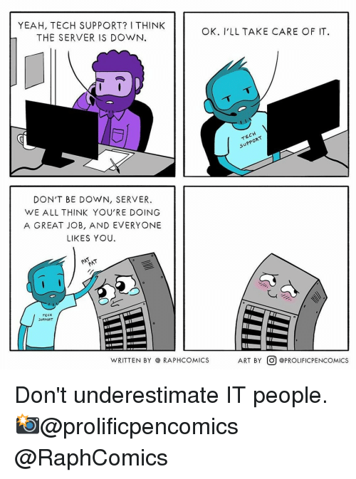 Memes, Yeah, and Tech Support: YEAH, TECH SUPPORT? I THINK  THE SERVER IS DOWN.  OK. I'LL TAKE CARE OF IT  uPP  DON'T BE DOWN, SERVER  WE ALL THINK YOU'RE DOING  A GREAT JOB, AND EVERYONE  LIKES YOU  TECH  SUPPORT  WRITTEN BY @ RAPHCOMICS  ART BY。) @PROLİFICPENCOMICS Don't underestimate IT people.⠀ 📸@prolificpencomics @RaphComics