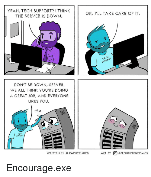 Yeah, Tech Support, and Art: YEAH, TECH SUPPORT? I THINK  THE SERVER IS DOWN.  OK. I'LL TAKE CARE OF IT  CH  イE  SUPPOR  DON'T BE DOWN, SERVER.  WE ALL THINK YOU'RE DOING  A GREAT JOB, AND EVERYONE  LIKES YOU  TECH  SUPPORT  WRITTEN BY @ RAPHCOMICS  ART BY。) @PROLIFICPENCOMICS Encourage.exe