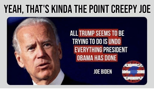 Trying To Do: YEAH, THAT'S KINDA THE POINT CREEPY JOE  ALLTRUMP SEEMS TO BE  TRYING TO DO IS UNDO  EVERYTHING PRESIDENT  OBAMA HAS DONE  JOE BIDEN  k