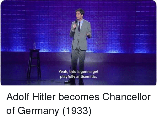 Adolf: Yeah, this is gonna get  playfully antisemitic, Adolf Hitler becomes Chancellor of Germany (1933)
