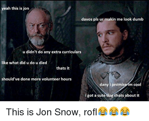 Rofled: yeah this is jon  davos pls ur makin me look dumb  u didn't do any extra curriculars  like what did u do u died  thats it  should've done more volunteer hours  dany i promise im coo  i got a cute dog thats about it This is Jon Snow, rofl😂😂😂