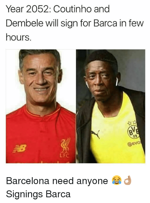 evo: Year 2052: Coutinho and  Dembele will sign for Barca in few  hours  09  @Evo  LFC Barcelona need anyone 😂👌🏽 Signings Barca